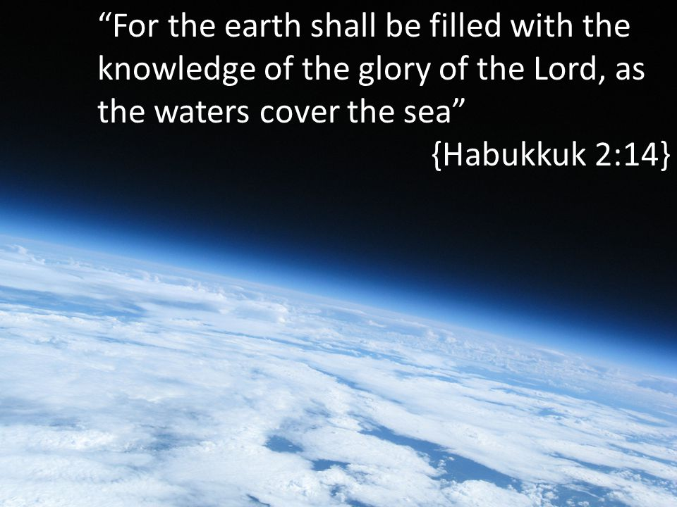 For the earth shall be filled with the knowledge of the glory of the Lord, as the waters cover the sea