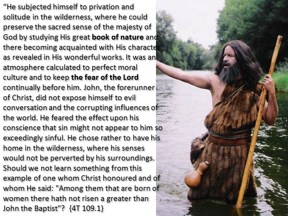 He subjected himself to privation and solitude in the wilderness, where he could preserve the sacred sense of the majesty of God by studying His great book of nature and there becoming acquainted with His character as revealed in His wonderful works.