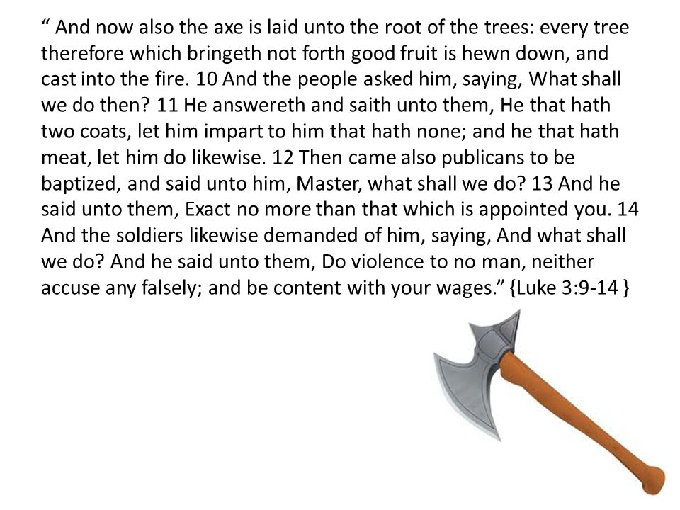 And now also the axe is laid unto the root of the trees: every tree therefore which bringeth not forth good fruit is hewn down, and cast into the fire.