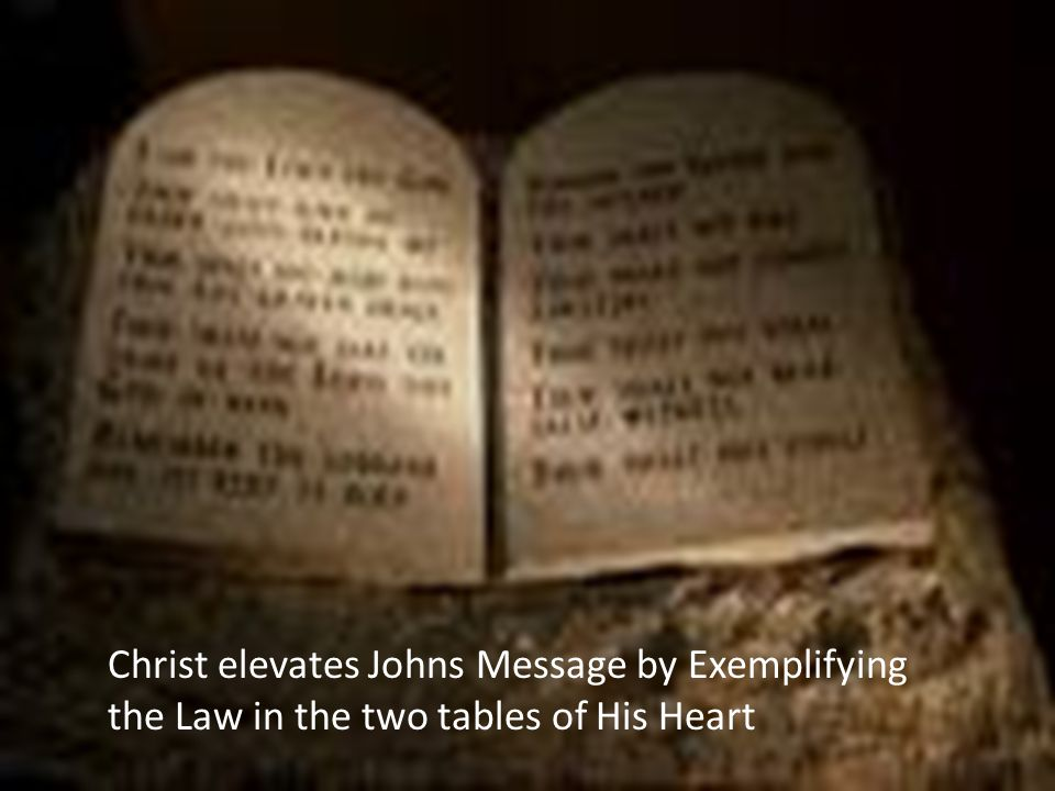 Christ elevates Johns Message by Exemplifying the Law in the two tables of His Heart