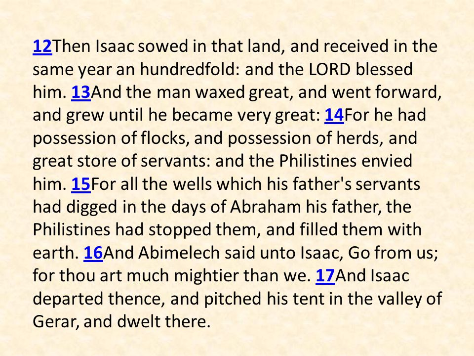 12Then Isaac sowed in that land, and received in the same year an hundredfold: and the LORD blessed him.