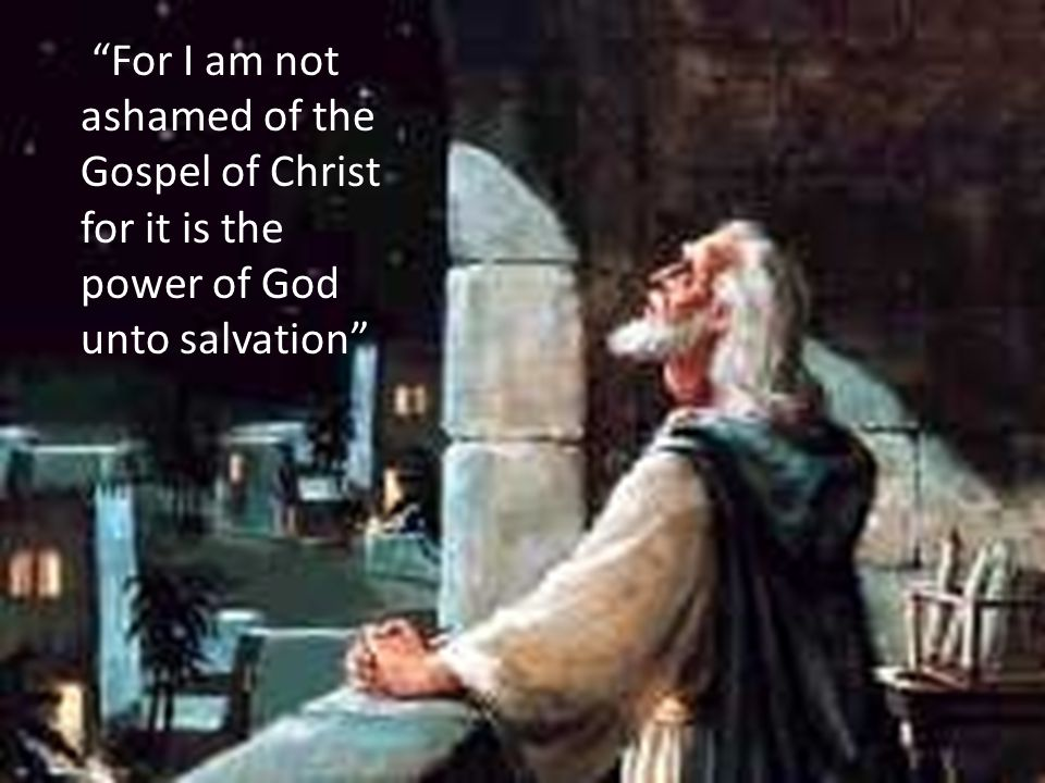 For I am not ashamed of the Gospel of Christ for it is the power of God unto salvation