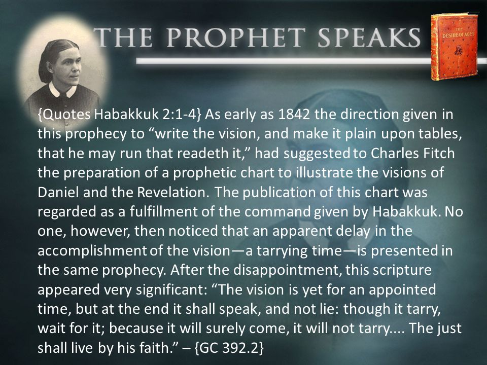 {Quotes Habakkuk 2:1-4} As early as 1842 the direction given in this prophecy to write the vision, and make it plain upon tables, that he may run that readeth it, had suggested to Charles Fitch the preparation of a prophetic chart to illustrate the visions of Daniel and the Revelation.