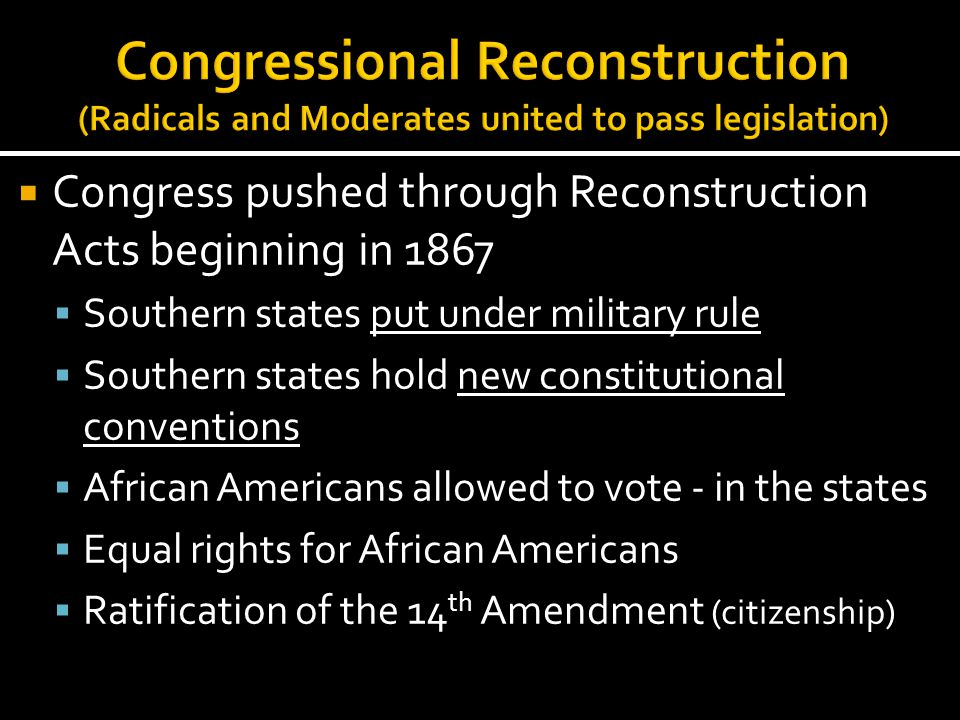 Congressional Reconstruction (Radicals and Moderates united to pass legislation)