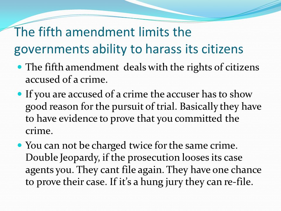 The fifth amendment limits the governments ability to harass its citizens