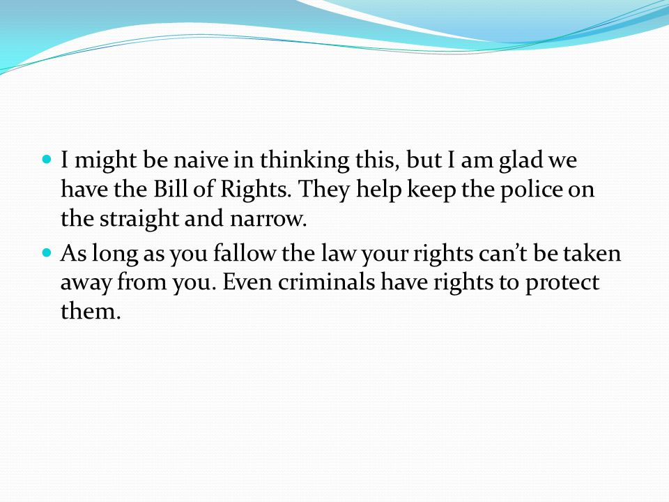 I might be naive in thinking this, but I am glad we have the Bill of Rights. They help keep the police on the straight and narrow.