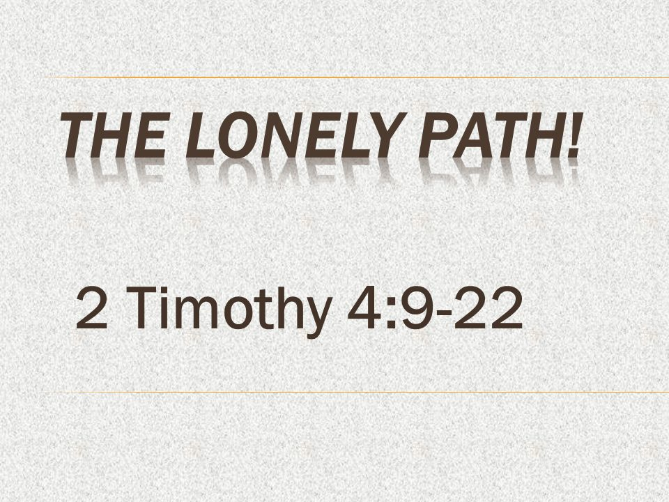The Lonely Path! 2 Timothy 4:9-22