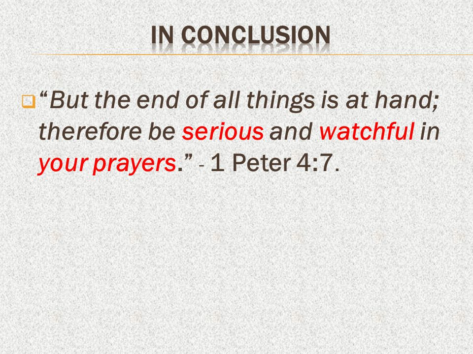 In conclusion But the end of all things is at hand; therefore be serious and watchful in your prayers. - 1 Peter 4:7.