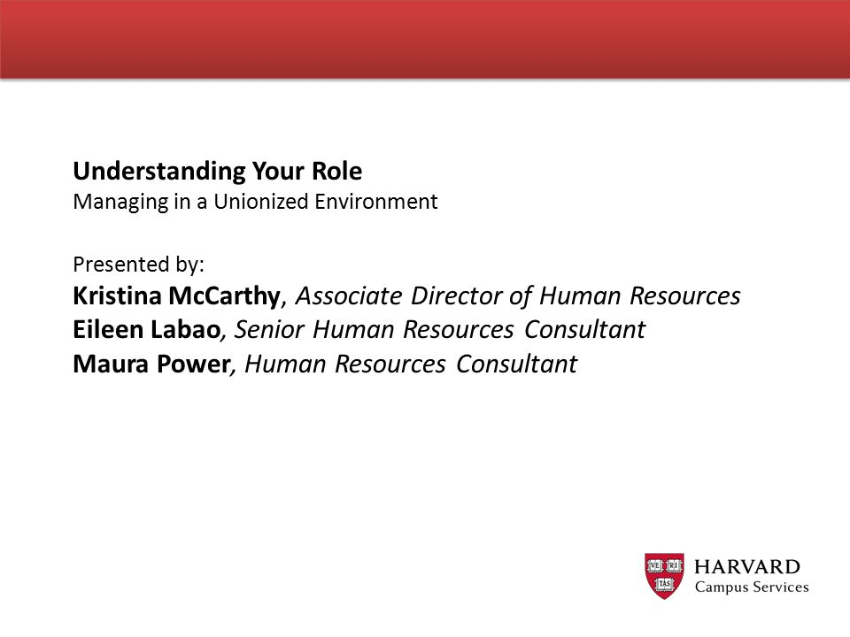 Understanding Your Role Managing in a Unionized Environment Presented by: Kristina McCarthy, Associate Director of Human Resources Eileen Labao, Senior Human Resources Consultant Maura Power, Human Resources Consultant