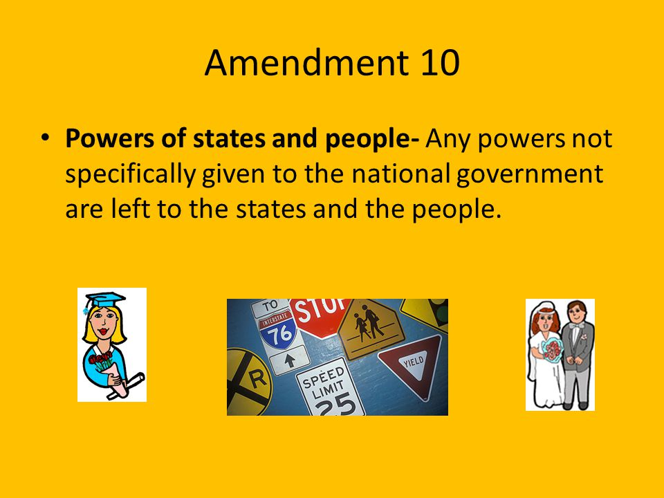Amendment 10 Powers of states and people- Any powers not specifically given to the national government are left to the states and the people.
