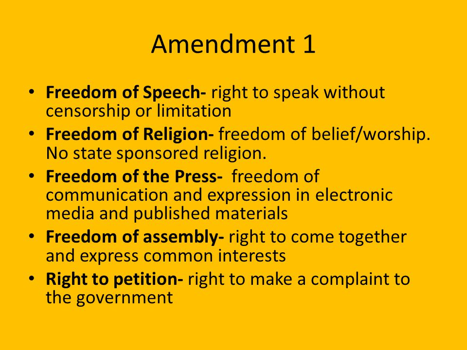 Amendment 1 Freedom of Speech- right to speak without censorship or limitation.