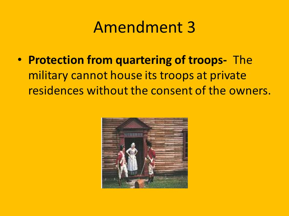 Amendment 3 Protection from quartering of troops- The military cannot house its troops at private residences without the consent of the owners.
