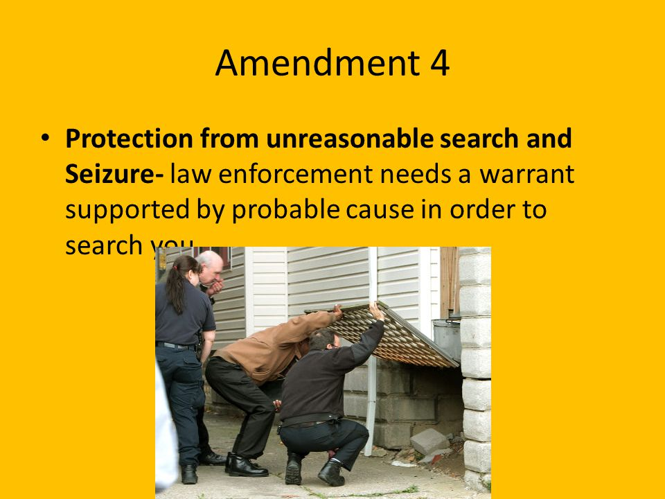 Amendment 4 Protection from unreasonable search and Seizure- law enforcement needs a warrant supported by probable cause in order to search you.