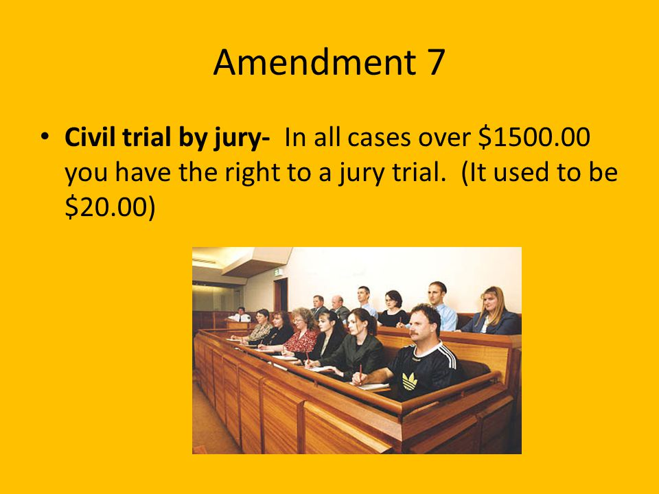 Amendment 7 Civil trial by jury- In all cases over $1500.00 you have the right to a jury trial.
