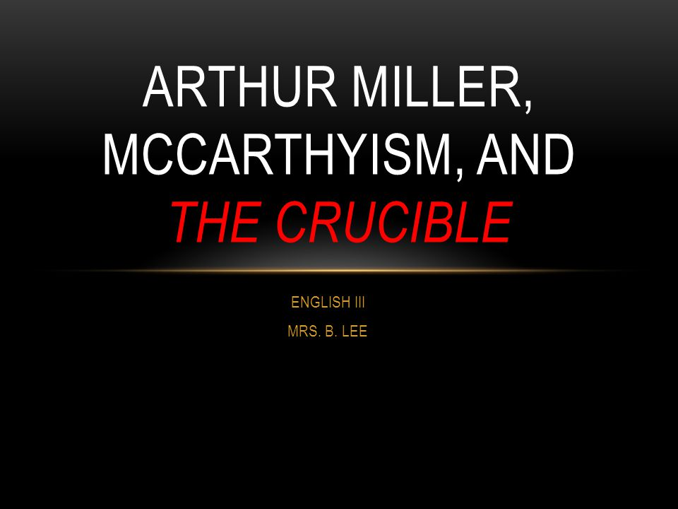 ARTHUR MILLER, MCCARTHYISM, AND THE CRUCIBLE