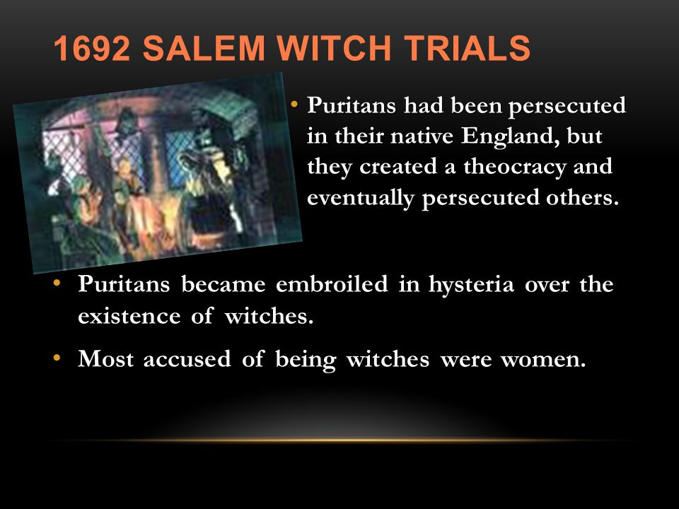 1692 SALEM WITCH TRIALS Puritans had been persecuted in their native England, but they created a theocracy and eventually persecuted others.