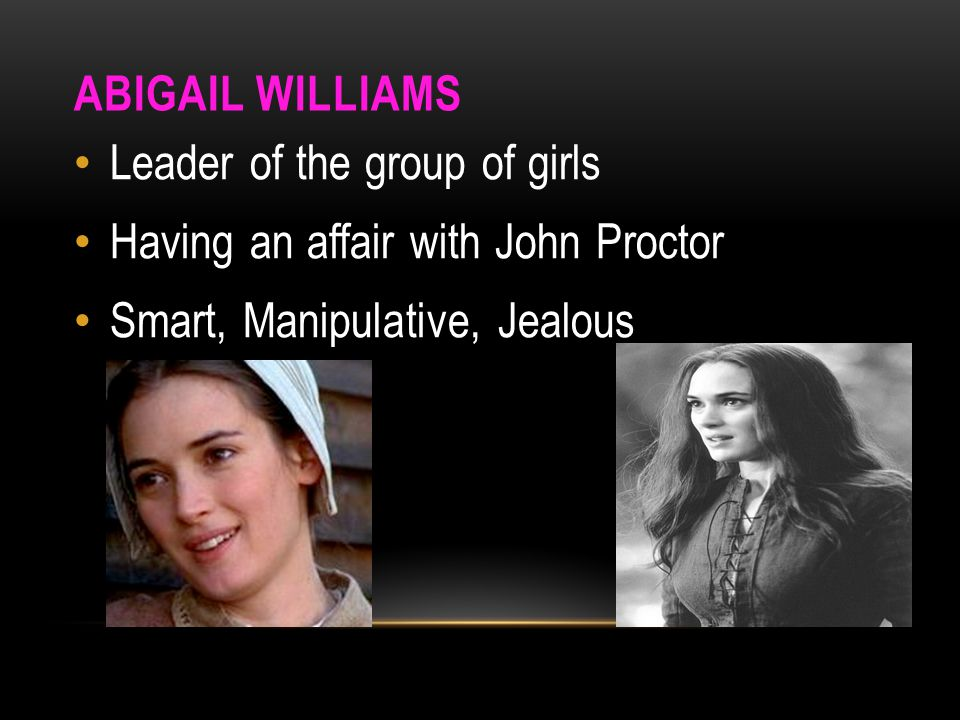 Abigail Williams Leader of the group of girls. Having an affair with John Proctor.