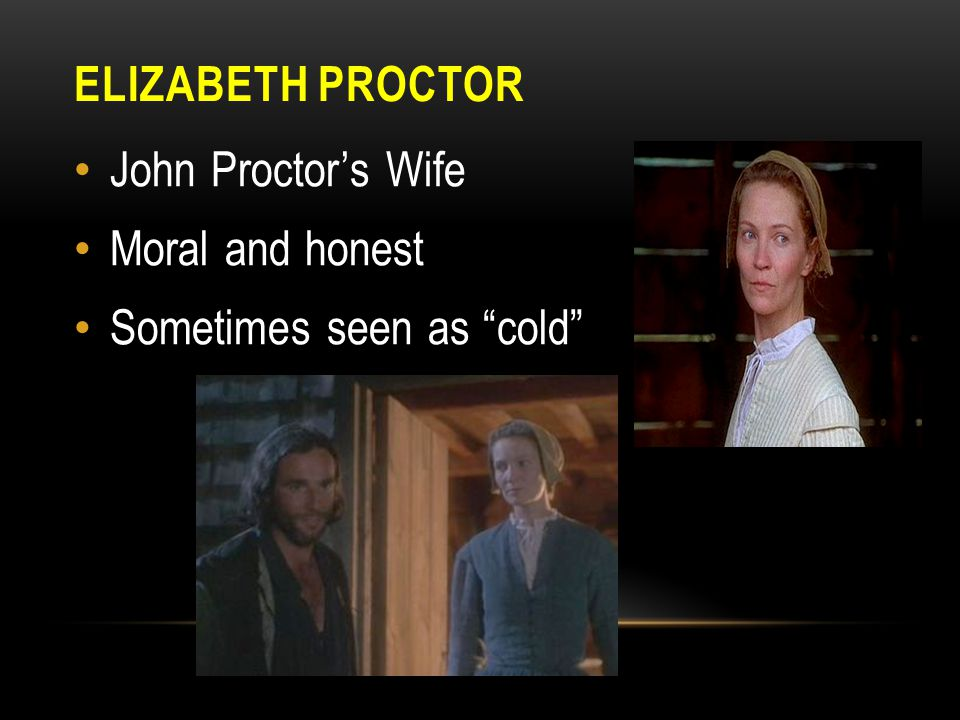 ELIZABETH PROCTOR John Proctor's Wife Moral and honest Sometimes seen as cold