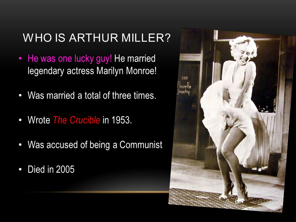 WHO IS ARTHUR MILLER He was one lucky guy! He married legendary actress Marilyn Monroe! Was married a total of three times.
