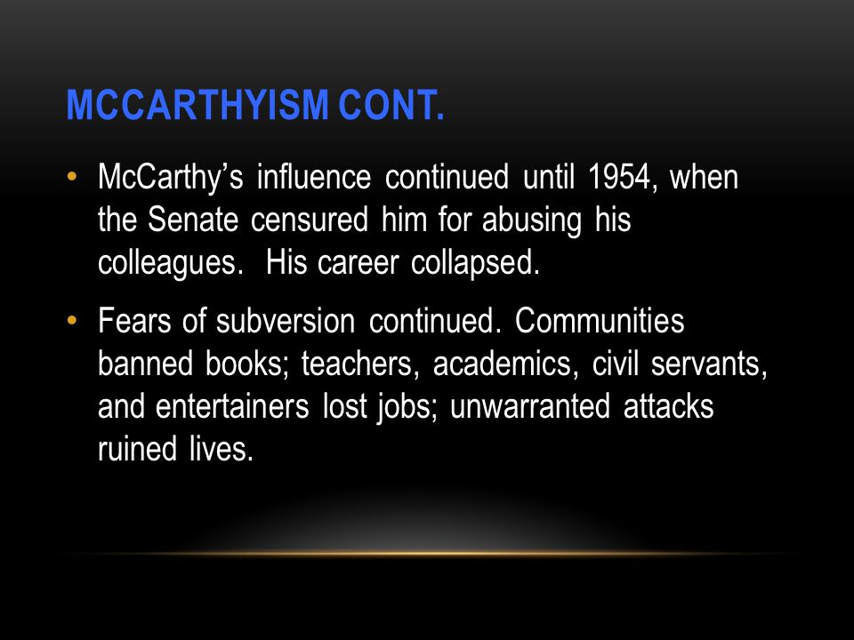 MCCARTHYISM CONT. McCarthy's influence continued until 1954, when the Senate censured him for abusing his colleagues. His career collapsed.