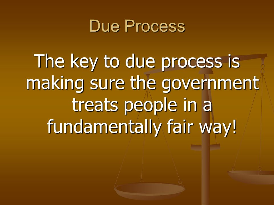 Due Process The key to due process is making sure the government treats people in a fundamentally fair way!