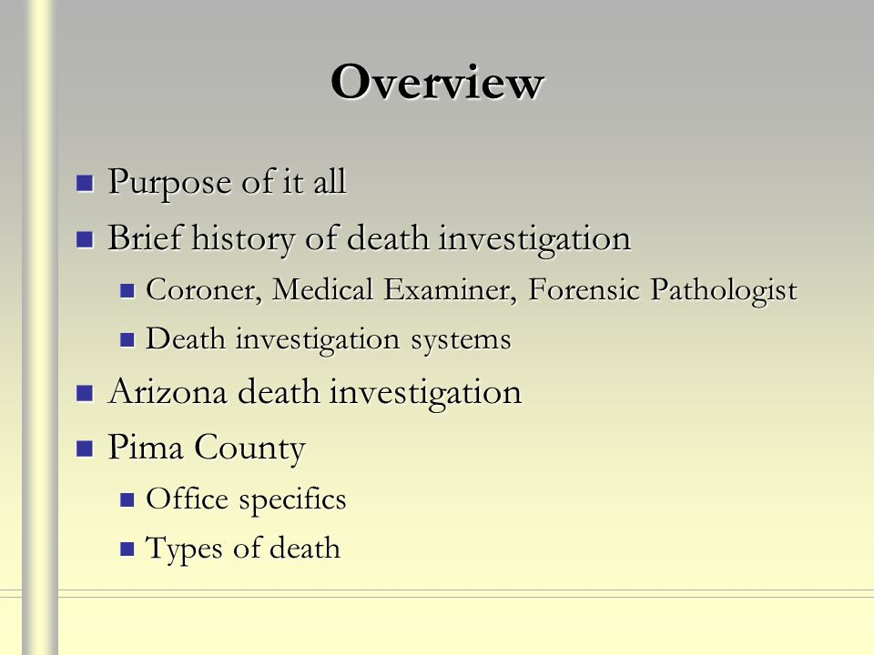 Overview Purpose of it all Brief history of death investigation