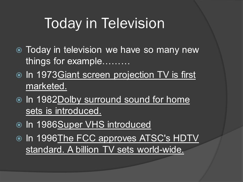 Today in Television Today in television we have so many new things for example……… In 1973Giant screen projection TV is first marketed.