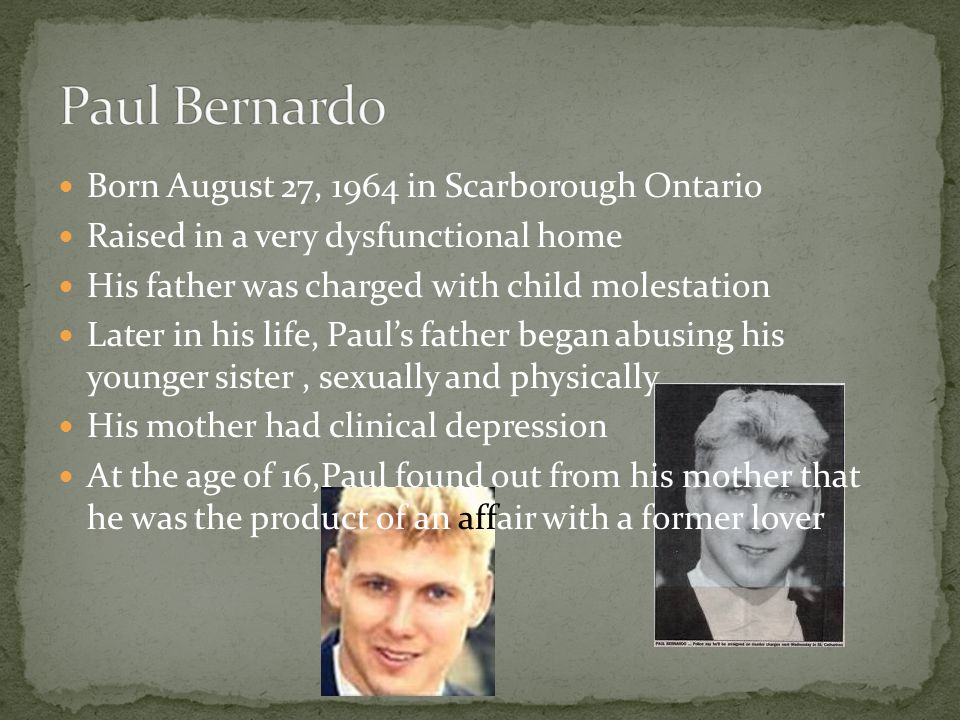 Paul Bernardo Born August 27, 1964 in Scarborough Ontario