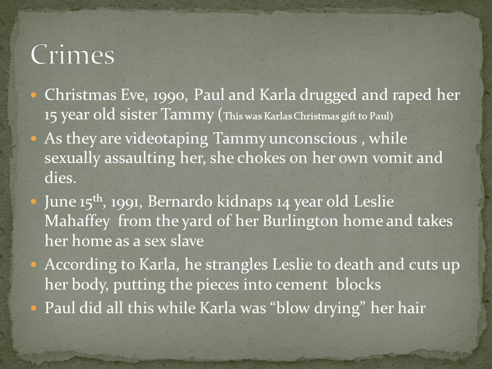 Crimes Christmas Eve, 1990, Paul and Karla drugged and raped her 15 year old sister Tammy (This was Karlas Christmas gift to Paul)