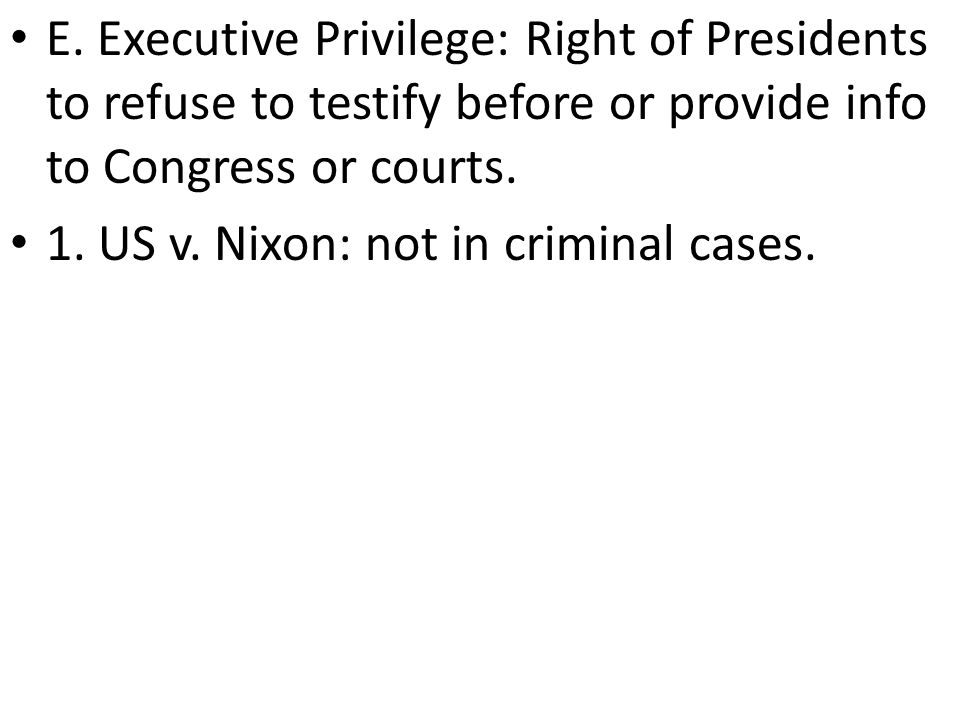 E. Executive Privilege: Right of Presidents to refuse to testify before or provide info to Congress or courts.