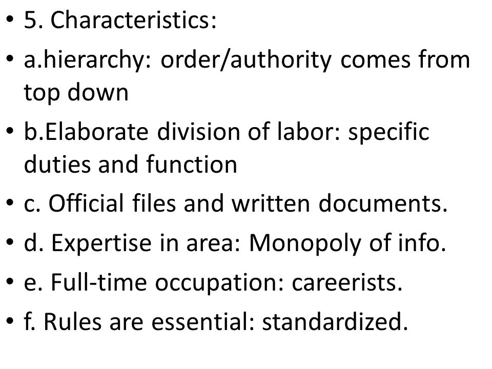 5. Characteristics: a.hierarchy: order/authority comes from top down. b.Elaborate division of labor: specific duties and function.