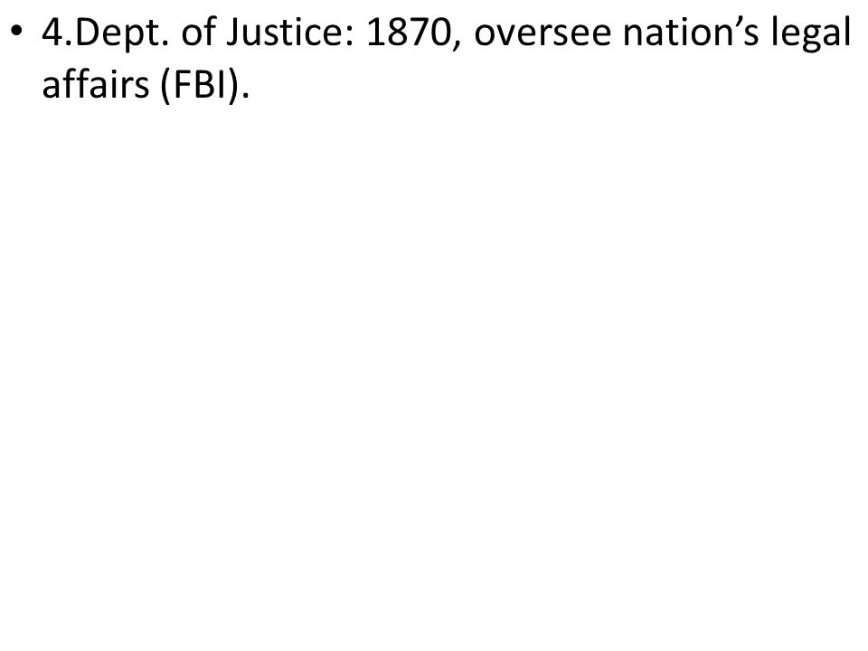 4.Dept. of Justice: 1870, oversee nation's legal affairs (FBI).