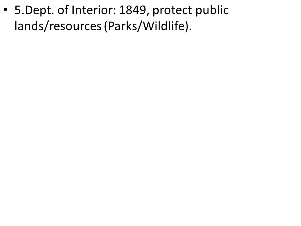 5.Dept. of Interior: 1849, protect public lands/resources (Parks/Wildlife).
