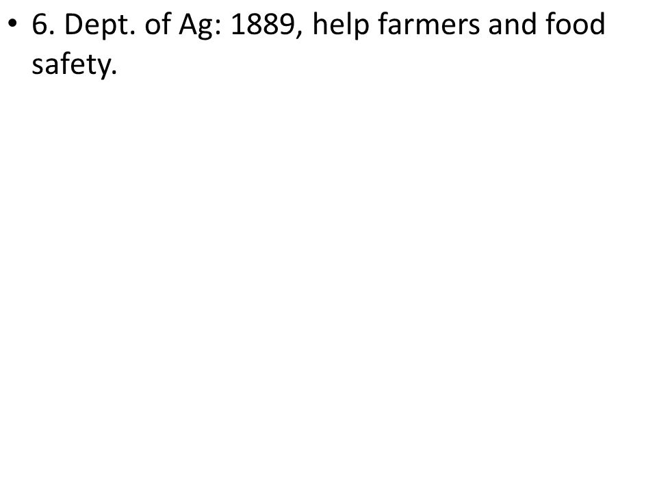 6. Dept. of Ag: 1889, help farmers and food safety.