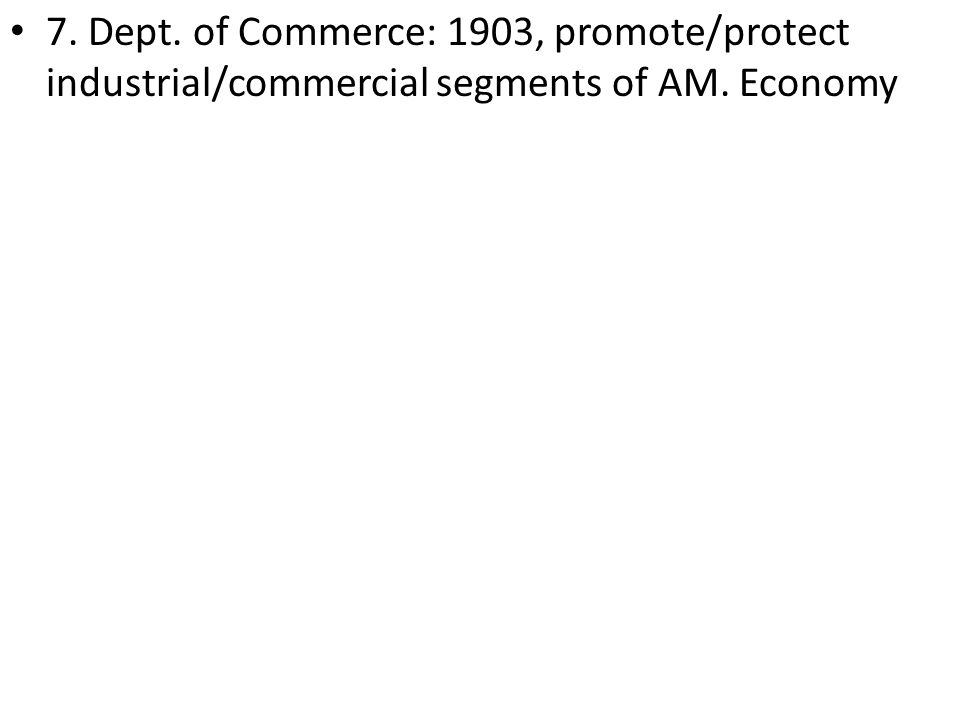 7. Dept. of Commerce: 1903, promote/protect industrial/commercial segments of AM. Economy