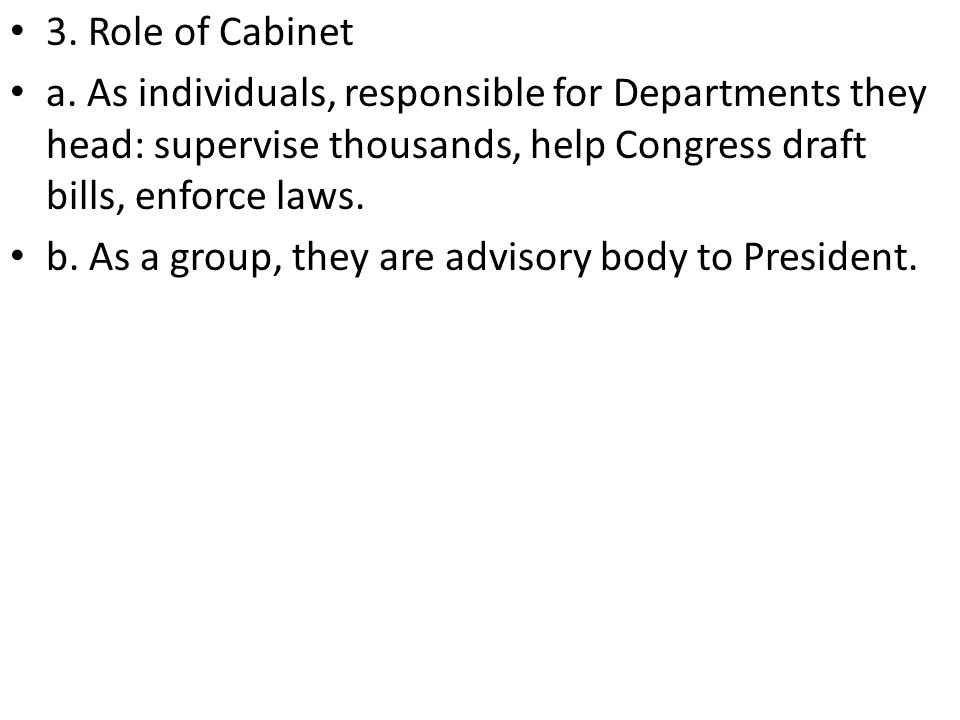 3. Role of Cabinet a. As individuals, responsible for Departments they head: supervise thousands, help Congress draft bills, enforce laws.