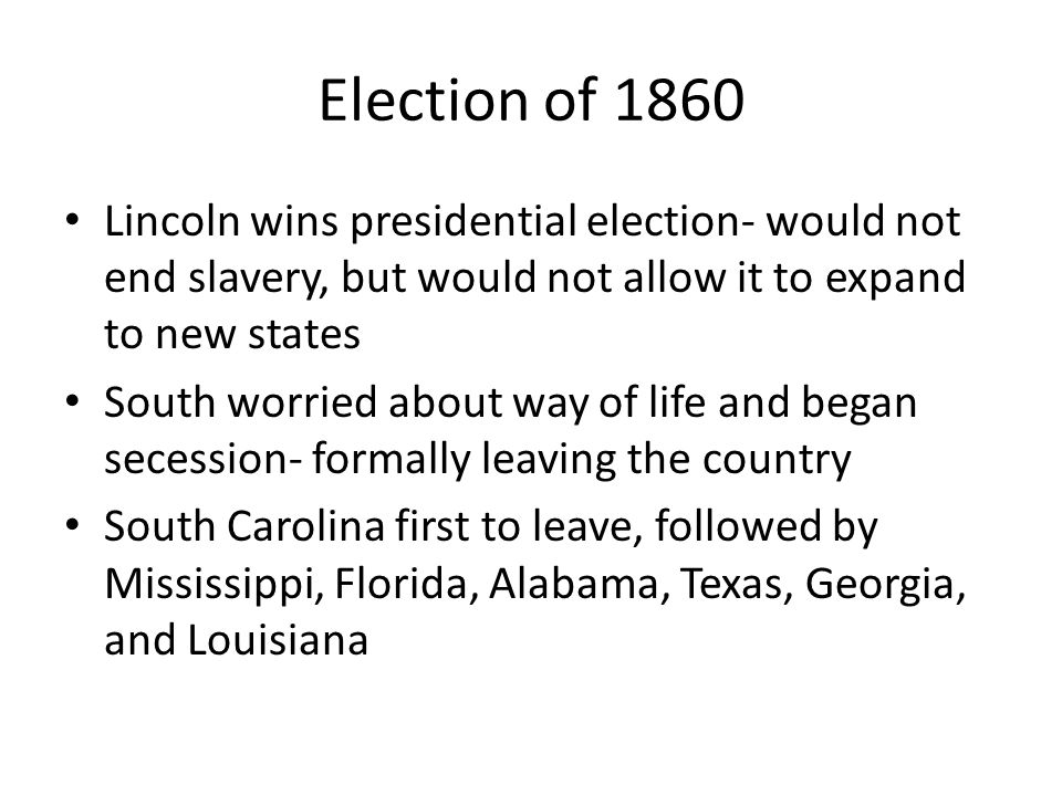 Election of 1860 Lincoln wins presidential election- would not end slavery, but would not allow it to expand to new states.