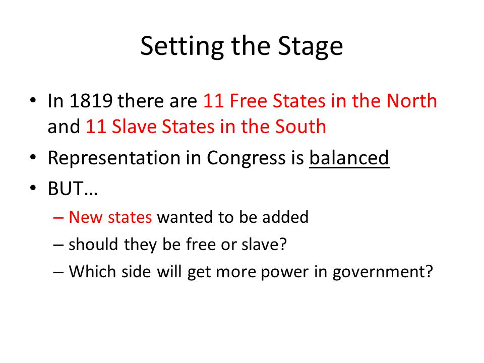 Setting the Stage In 1819 there are 11 Free States in the North and 11 Slave States in the South. Representation in Congress is balanced.