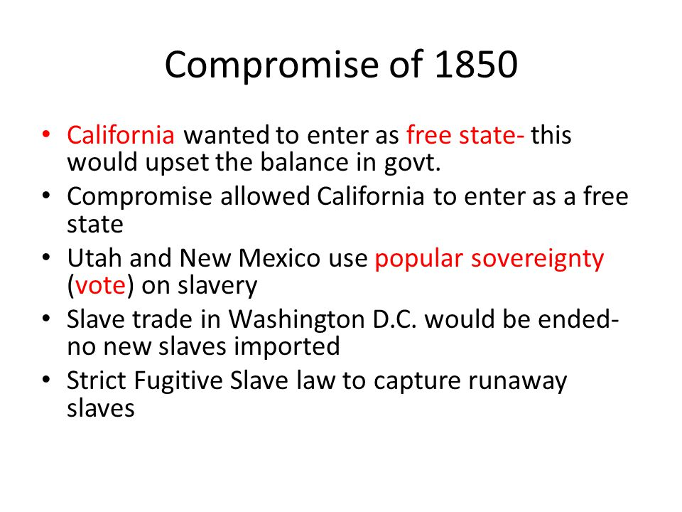 Compromise of 1850 California wanted to enter as free state- this would upset the balance in govt.