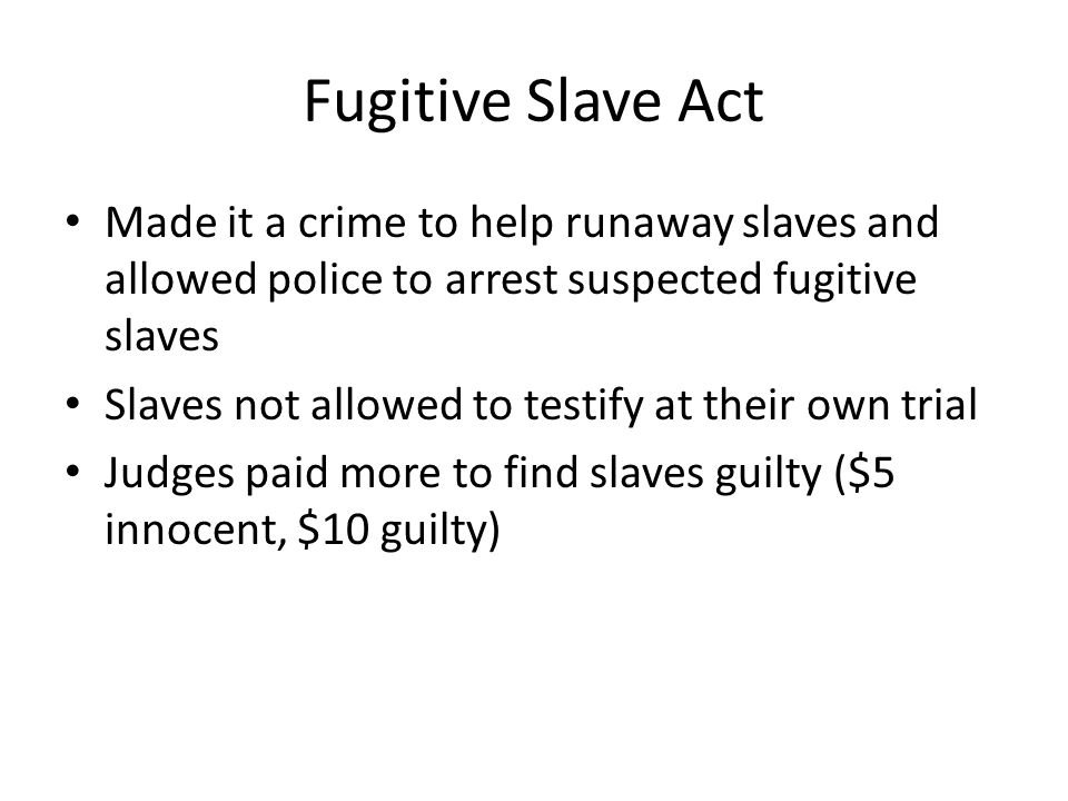 Fugitive Slave Act Made it a crime to help runaway slaves and allowed police to arrest suspected fugitive slaves.