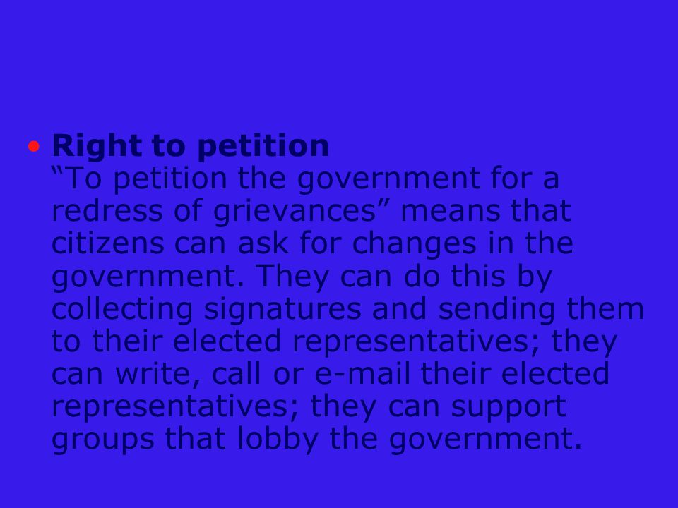 Right to petition To petition the government for a redress of grievances means that citizens can ask for changes in the government.
