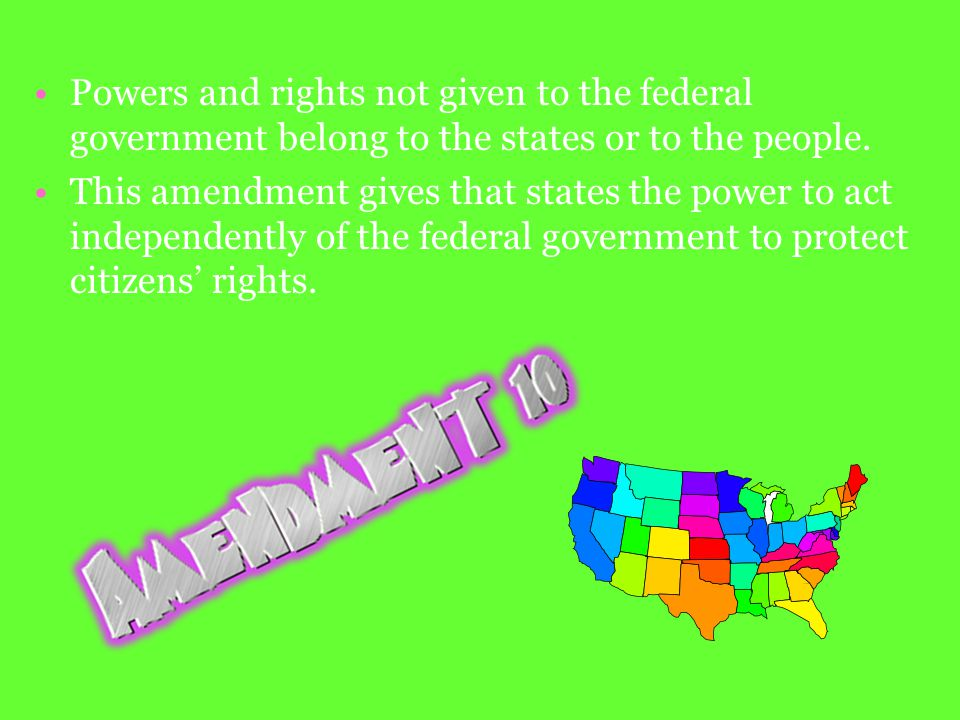 Powers and rights not given to the federal government belong to the states or to the people.