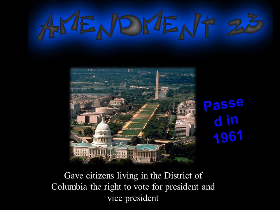 Passed in 1961 Gave citizens living in the District of Columbia the right to vote for president and vice president.