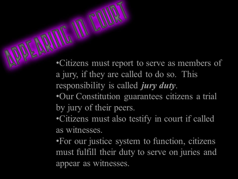 Citizens must report to serve as members of a jury, if they are called to do so. This responsibility is called jury duty.