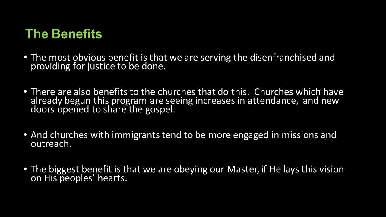 The Benefits The most obvious benefit is that we are serving the disenfranchised and providing for justice to be done.