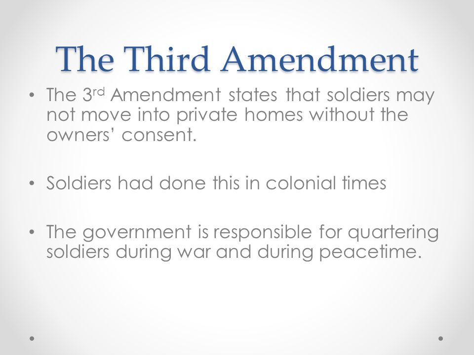 The Third Amendment The 3rd Amendment states that soldiers may not move into private homes without the owners' consent.