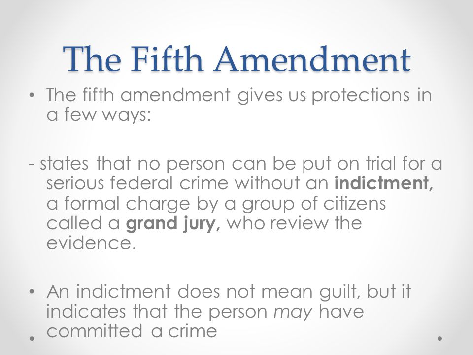 The Fifth Amendment The fifth amendment gives us protections in a few ways:
