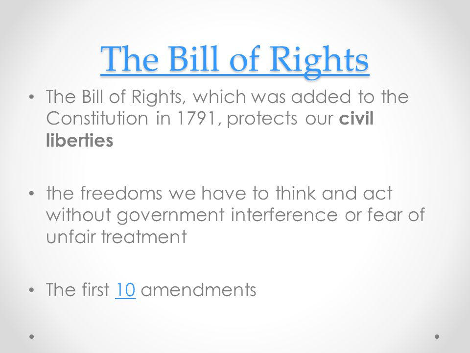 The Bill of Rights The Bill of Rights, which was added to the Constitution in 1791, protects our civil liberties.