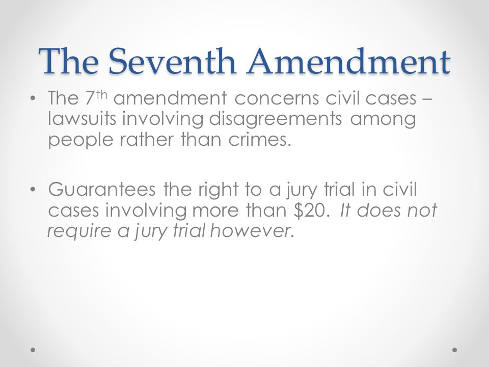 The Seventh Amendment The 7th amendment concerns civil cases – lawsuits involving disagreements among people rather than crimes.