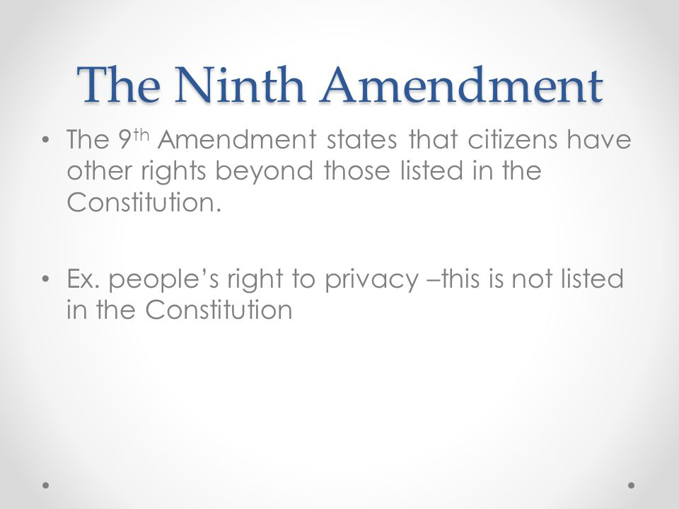 The Ninth Amendment The 9th Amendment states that citizens have other rights beyond those listed in the Constitution.